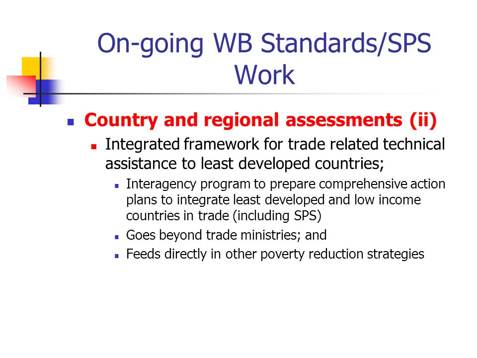 On-going WB Standards/SPS Work Country and regional assessments (ii) Integrated framework for trade related technical assistance to least developed countries; Interagency program to prepare comprehensive action plans to integrate least developed and low income countries in trade (including SPS) Goes beyond trade ministries; and Feeds directly in other poverty reduction strategies