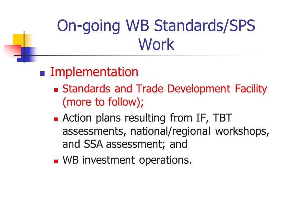 On-going WB Standards/SPS Work Implementation Standards and Trade Development Facility (more to follow); Action plans resulting from IF, TBT assessments, national/regional workshops, and SSA assessment; and WB investment operations.
