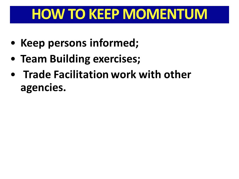 HOW TO KEEP MOMENTUM Keep persons informed; Team Building exercises; Trade Facilitation work with other agencies.