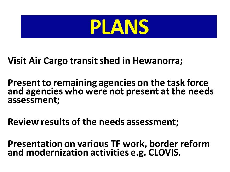 PLANS Visit Air Cargo transit shed in Hewanorra; Present to remaining agencies on the task force and agencies who were not present at the needs assessment; Review results of the needs assessment; Presentation on various TF work, border reform and modernization activities e.g.