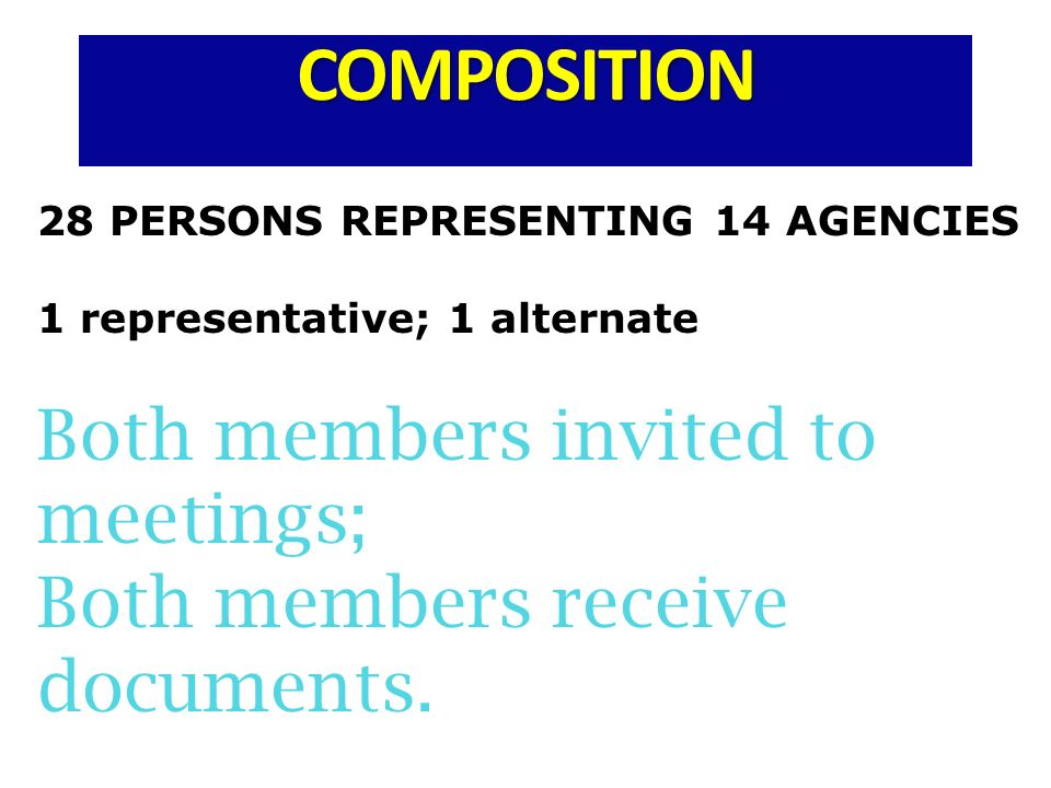 COMPOSITION 28 PERSONS REPRESENTING 14 AGENCIES 1 representative; 1 alternate Both members invited to meetings; Both members receive documents.
