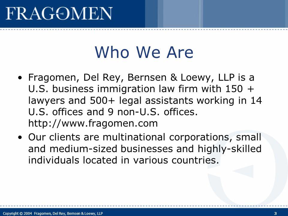 Copyright © 2004 Fragomen, Del Rey, Bernsen & Loewy, LLP 3 Who We Are Fragomen, Del Rey, Bernsen & Loewy, LLP is a U.S.