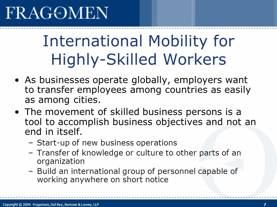 Copyright © 2004 Fragomen, Del Rey, Bernsen & Loewy, LLP 8 International Mobility for Highly- Skilled Workers (cont.) It is a competitive business tool to increase customer satisfaction, employee productivity, generate cost-savings and save additional training.