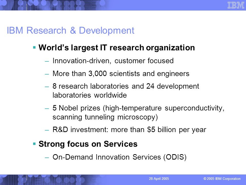 © 2005 IBM Corporation 28 April 2005 IBM Research & Development Worlds largest IT research organization –Innovation-driven, customer focused –More than 3,000 scientists and engineers –8 research laboratories and 24 development laboratories worldwide –5 Nobel prizes (high-temperature superconductivity, scanning tunneling microscopy) –R&D investment: more than $5 billion per year Strong focus on Services –On-Demand Innovation Services (ODIS)