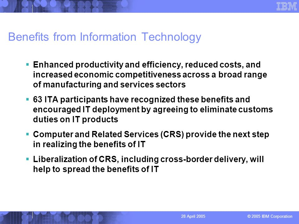 © 2005 IBM Corporation 28 April 2005 Benefits from Information Technology Enhanced productivity and efficiency, reduced costs, and increased economic competitiveness across a broad range of manufacturing and services sectors 63 ITA participants have recognized these benefits and encouraged IT deployment by agreeing to eliminate customs duties on IT products Computer and Related Services (CRS) provide the next step in realizing the benefits of IT Liberalization of CRS, including cross-border delivery, will help to spread the benefits of IT