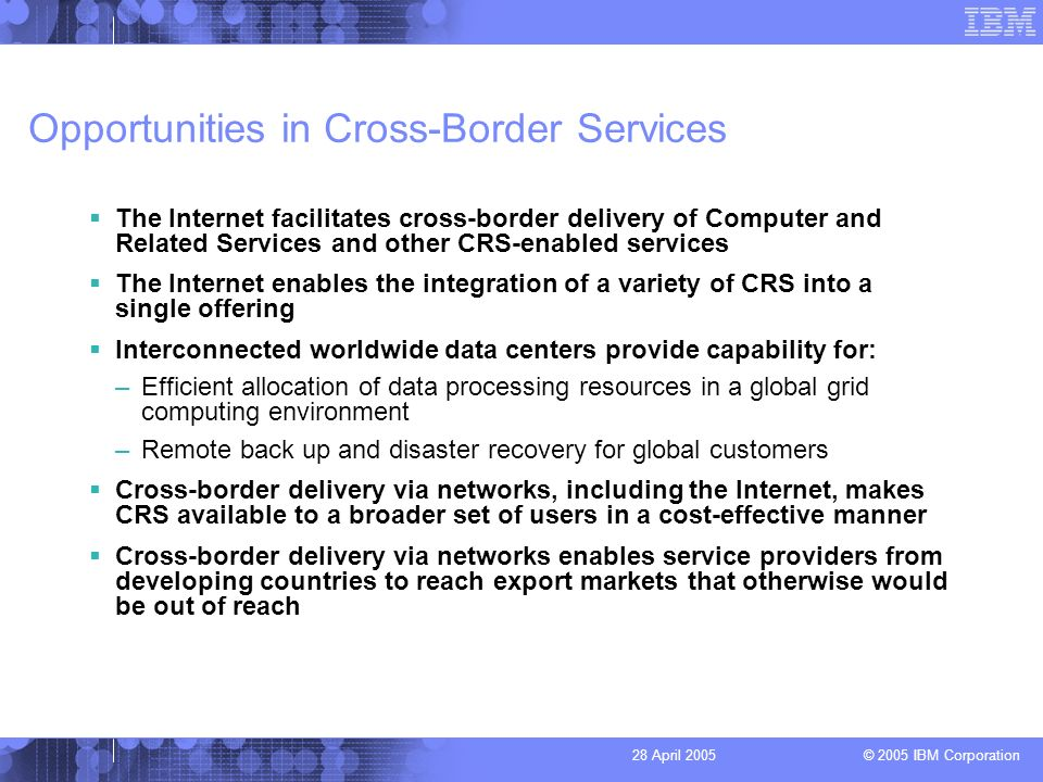 © 2005 IBM Corporation 28 April 2005 Opportunities in Cross-Border Services The Internet facilitates cross-border delivery of Computer and Related Services and other CRS-enabled services The Internet enables the integration of a variety of CRS into a single offering Interconnected worldwide data centers provide capability for: –Efficient allocation of data processing resources in a global grid computing environment –Remote back up and disaster recovery for global customers Cross-border delivery via networks, including the Internet, makes CRS available to a broader set of users in a cost-effective manner Cross-border delivery via networks enables service providers from developing countries to reach export markets that otherwise would be out of reach