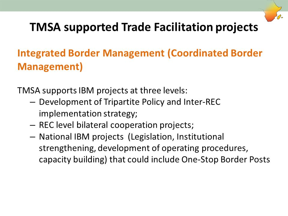 TMSA supported Trade Facilitation projects Integrated Border Management (Coordinated Border Management) TMSA supports IBM projects at three levels: –
