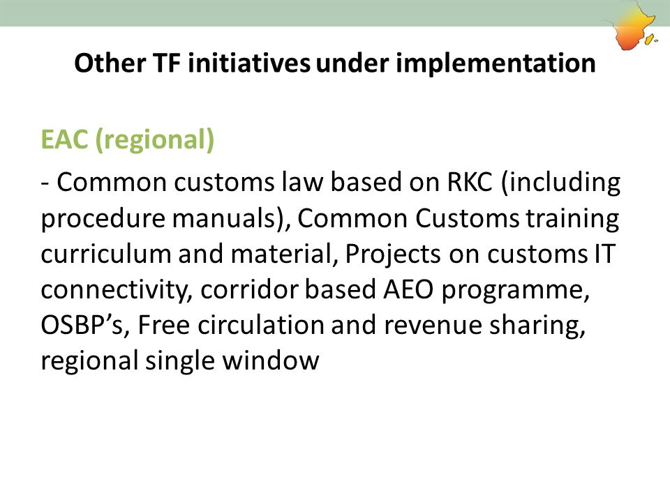 Other TF initiatives under implementation EAC (regional) - Common customs law based on RKC (including procedure manuals), Common Customs training curr