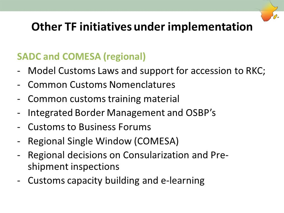 Other TF initiatives under implementation SADC and COMESA (regional) -Model Customs Laws and support for accession to RKC; -Common Customs Nomenclatur