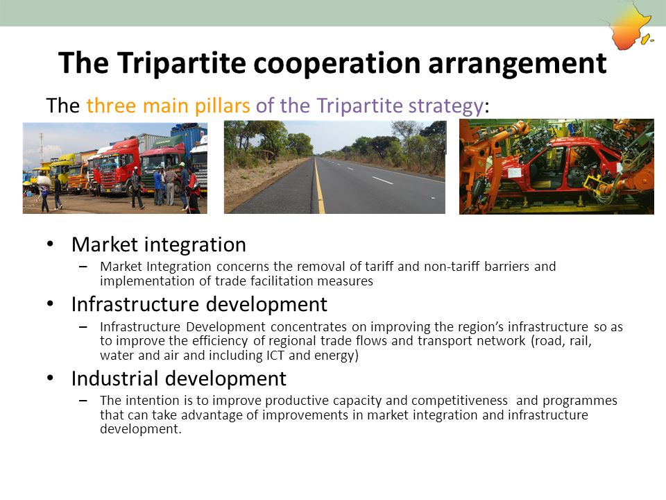 The Tripartite Partners for Trade Facilitation Support provided at REC, Corridor and national support: World Bank- Customs reform and modernization JICA- One-stop border posts; Customs reform and modernization SIDA- SPS, TBTs, Customs reform and Modernization IMF- Capacity Building WCO- Capacity Building EU – Trade related infrastructure USAID – Trade Facilitation, Customs reform and modernization AfDB – One stop border posts, trade related infrastructure DFID- Trade facilitation, Infrastructure provided through TradeMark East Africa and TradeMark Southern Africa and national level