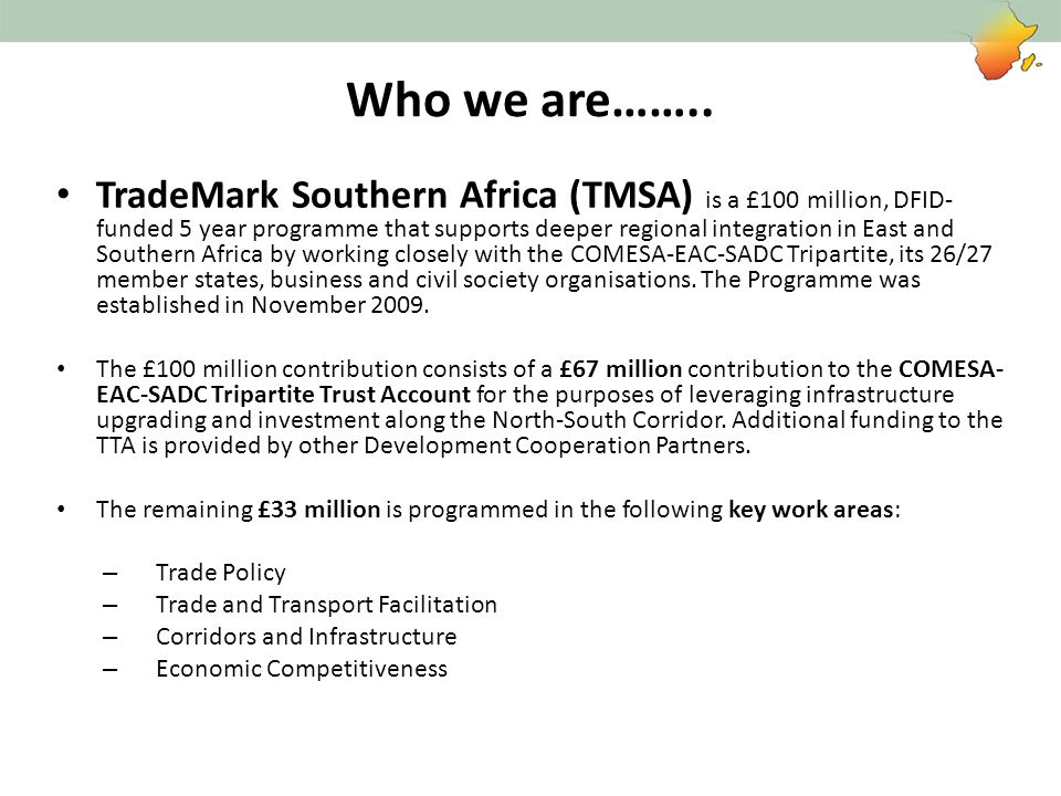 Who we are…….. TradeMark Southern Africa (TMSA) is a £100 million, DFID- funded 5 year programme that supports deeper regional integration in East and