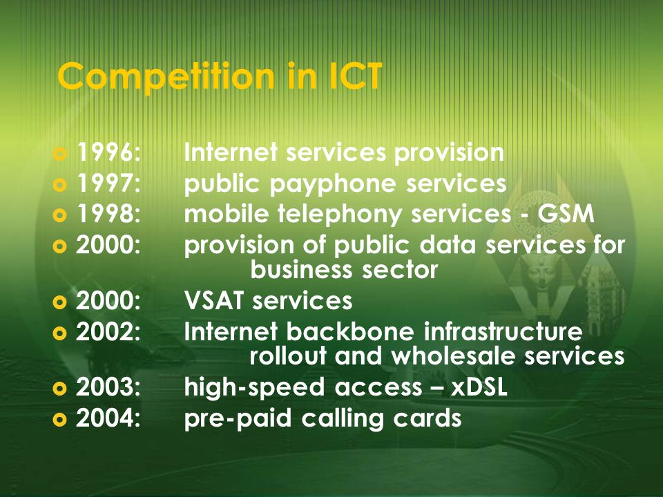 Competition in ICT 1996:Internet services provision 1997: public payphone services 1998:mobile telephony services - GSM 2000:provision of public data