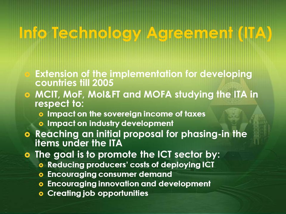 Info Technology Agreement (ITA) Extension of the implementation for developing countries till 2005 MCIT, MoF, MoI&FT and MOFA studying the ITA in resp