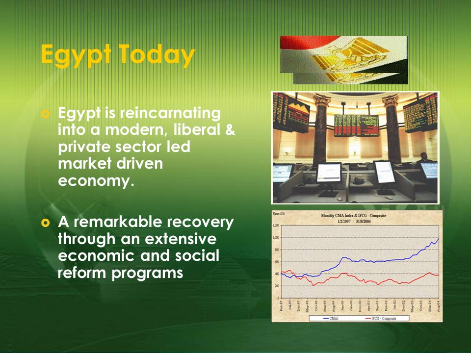 Egypt Today Egypt is reincarnating into a modern, liberal & private sector led market driven economy. A remarkable recovery through an extensive econo