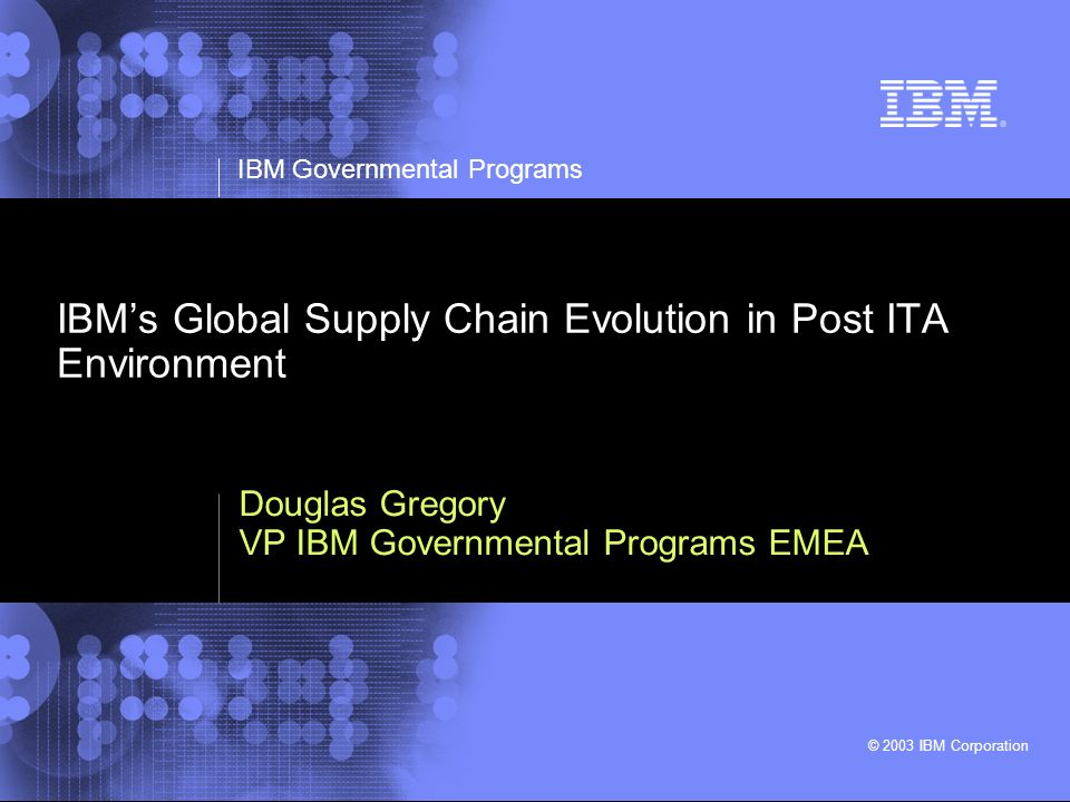 IBM Governmental Programs © 2003 IBM Corporation IBMs Global Supply Chain Evolution in Post ITA Environment Douglas Gregory VP IBM Governmental Progra