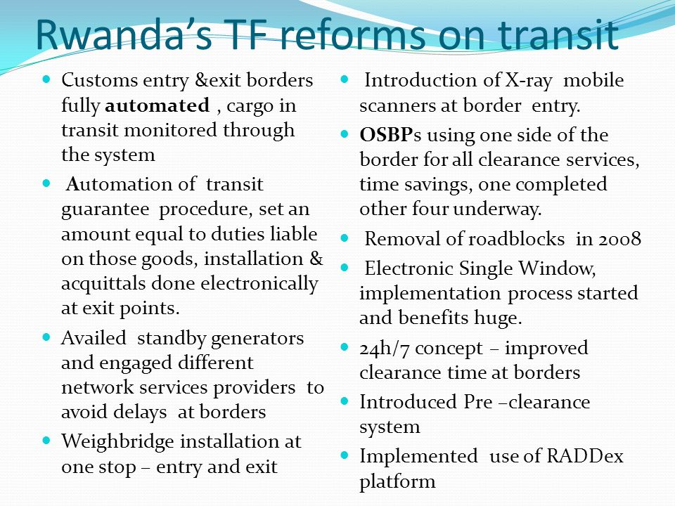 Rwandas TF reforms on transit Customs entry &exit borders fully automated, cargo in transit monitored through the system Automation of transit guarantee procedure, set an amount equal to duties liable on those goods, installation & acquittals done electronically at exit points.