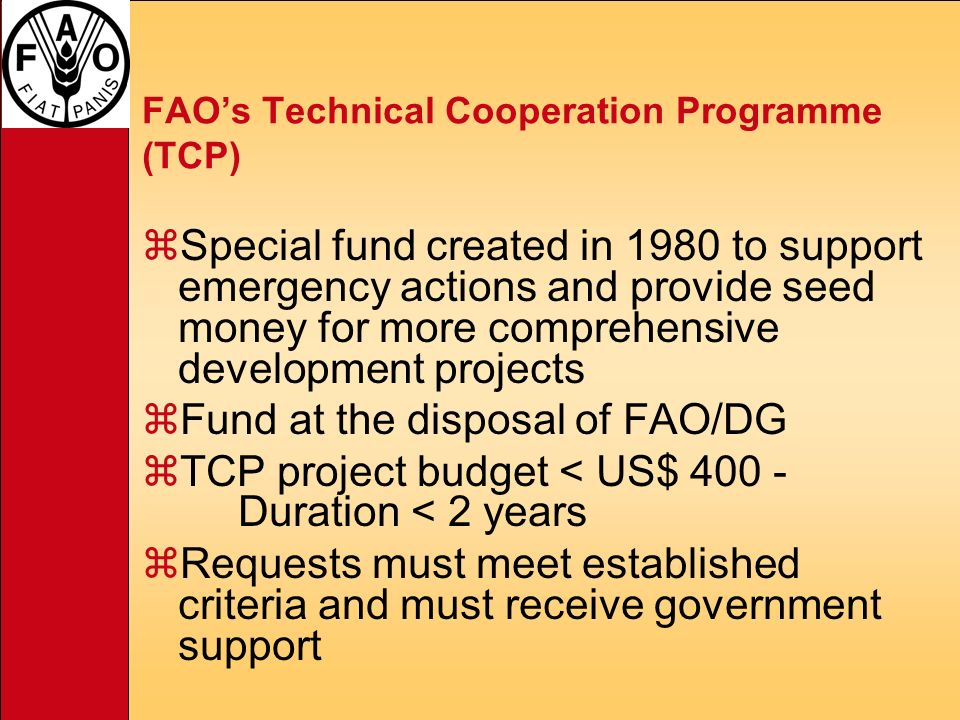 FAOs Technical Cooperation Programme (TCP) zSpecial fund created in 1980 to support emergency actions and provide seed money for more comprehensive development projects zFund at the disposal of FAO/DG zTCP project budget < US$ 400 - Duration < 2 years zRequests must meet established criteria and must receive government support