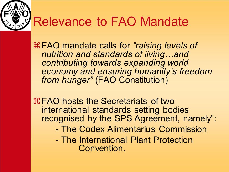 Relevance to FAO Mandate zFAO mandate calls for raising levels of nutrition and standards of living…and contributing towards expanding world economy and ensuring humanitys freedom from hunger (FAO Constitution) zFAO hosts the Secretariats of two international standards setting bodies recognised by the SPS Agreement, namely: - The Codex Alimentarius Commission - The International Plant Protection Convention.