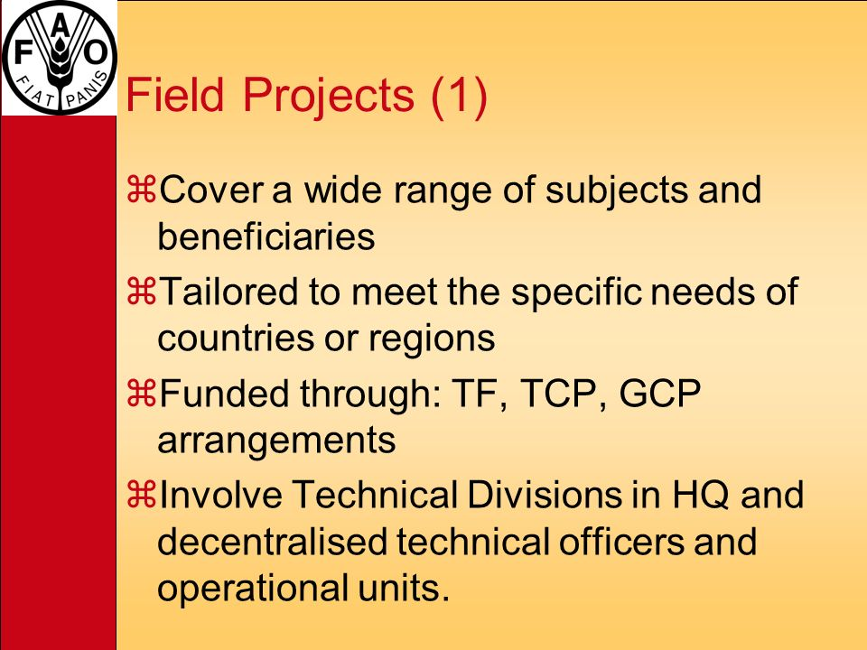 Field Projects (1) zCover a wide range of subjects and beneficiaries zTailored to meet the specific needs of countries or regions zFunded through: TF, TCP, GCP arrangements zInvolve Technical Divisions in HQ and decentralised technical officers and operational units.