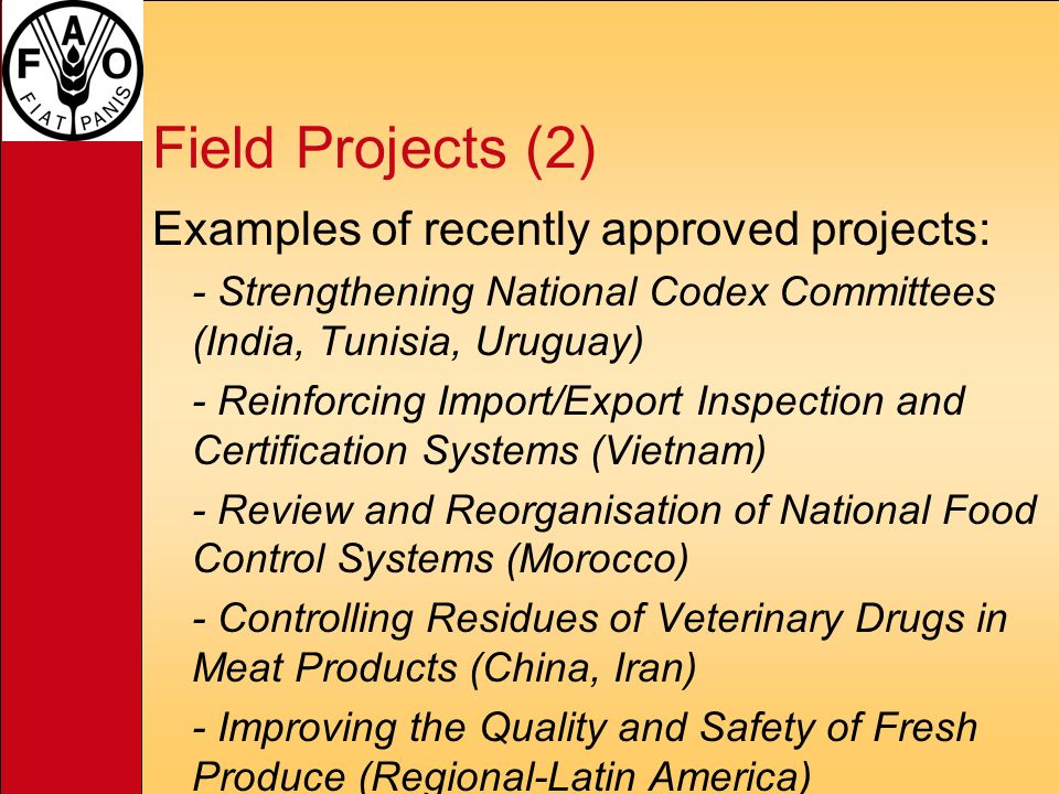 Field Projects (2) Examples of recently approved projects: - Strengthening National Codex Committees (India, Tunisia, Uruguay) - Reinforcing Import/Export Inspection and Certification Systems (Vietnam) - Review and Reorganisation of National Food Control Systems (Morocco) - Controlling Residues of Veterinary Drugs in Meat Products (China, Iran) - Improving the Quality and Safety of Fresh Produce (Regional-Latin America)