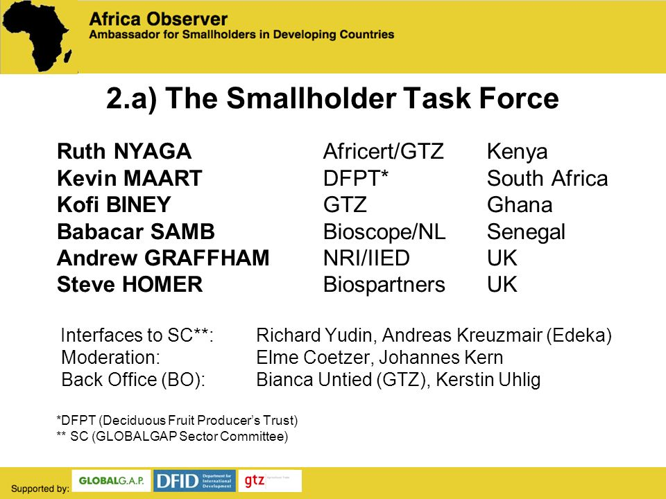 2.a) The Smallholder Task Force Ruth NYAGA Africert/GTZ Kenya Kevin MAART DFPT* South Africa Kofi BINEY GTZ Ghana Babacar SAMBBioscope/NL Senegal Andrew GRAFFHAMNRI/IIED UK Steve HOMERBiospartners UK Interfaces to SC**: Richard Yudin, Andreas Kreuzmair (Edeka) Moderation: Elme Coetzer, Johannes Kern Back Office (BO):Bianca Untied (GTZ), Kerstin Uhlig *DFPT (Deciduous Fruit Producers Trust) ** SC (GLOBALGAP Sector Committee)