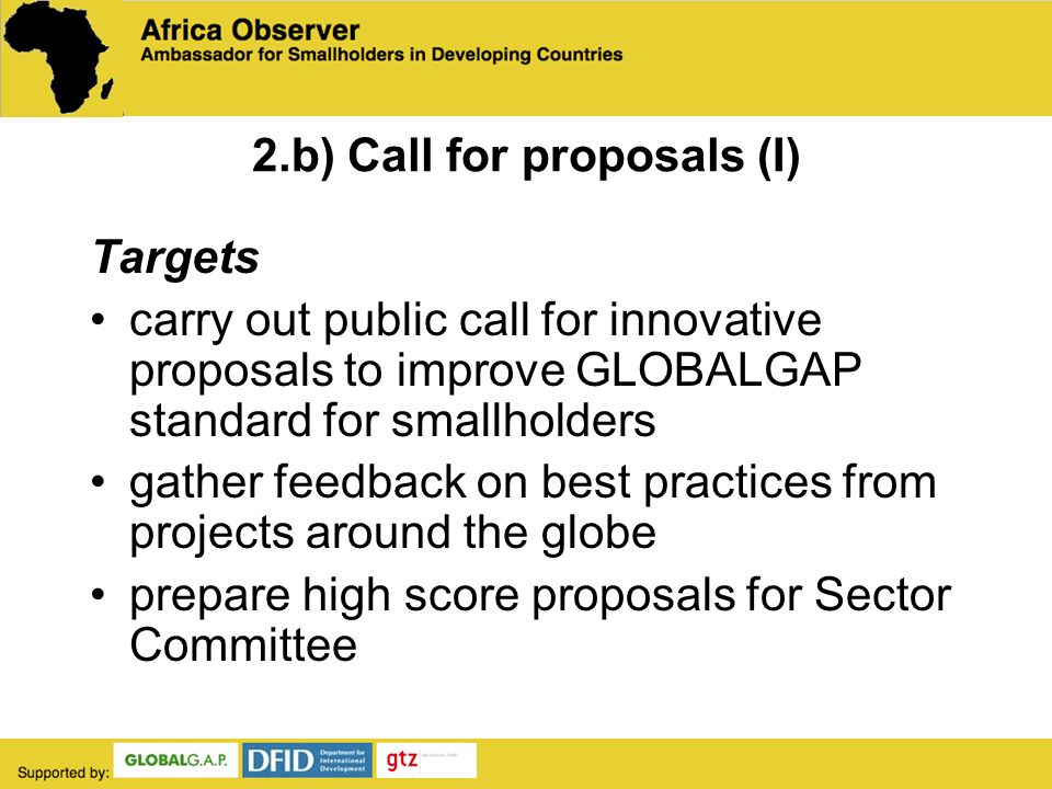 2.b) Call for proposals (I) Targets carry out public call for innovative proposals to improve GLOBALGAP standard for smallholders gather feedback on best practices from projects around the globe prepare high score proposals for Sector Committee