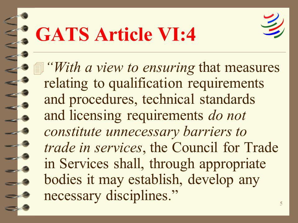 5 GATS Article VI:4 4 With a view to ensuring that measures relating to qualification requirements and procedures, technical standards and licensing r