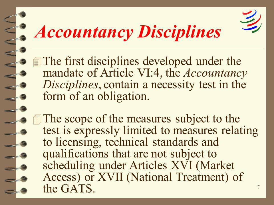 7 Accountancy Disciplines 4 The first disciplines developed under the mandate of Article VI:4, the Accountancy Disciplines, contain a necessity test i