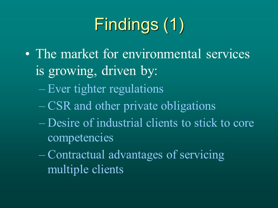 Findings (1) The market for environmental services is growing, driven by: –Ever tighter regulations –CSR and other private obligations –Desire of industrial clients to stick to core competencies –Contractual advantages of servicing multiple clients