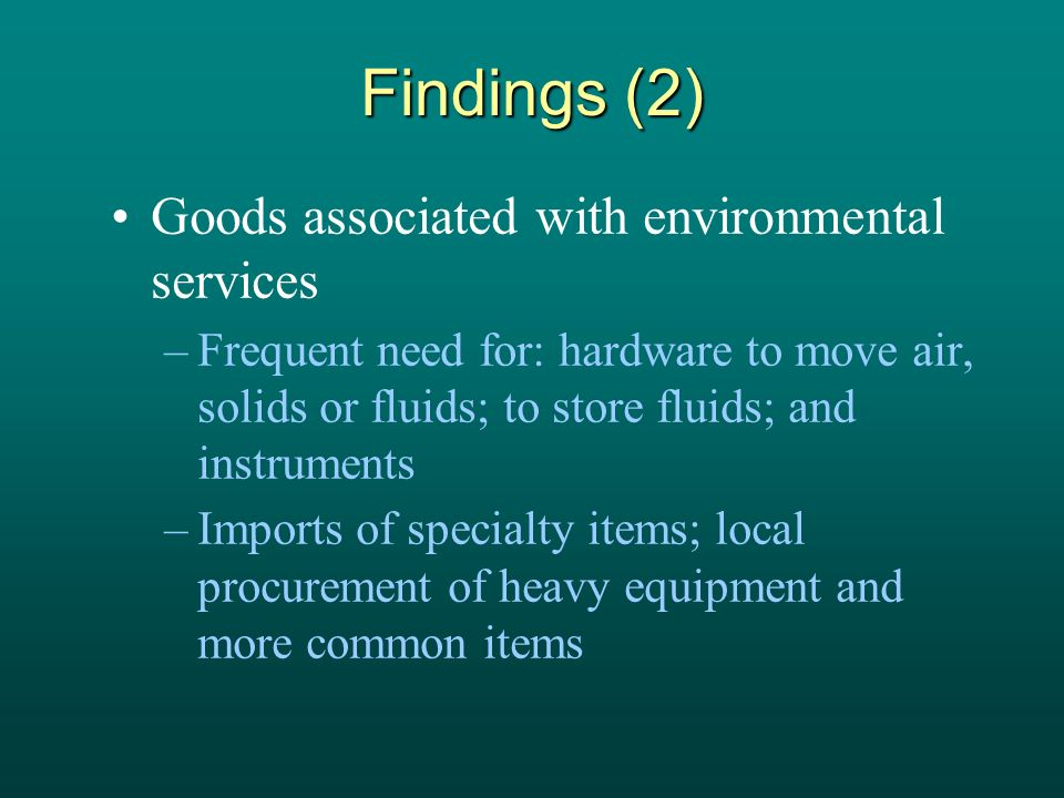 Findings (2) Goods associated with environmental services –Frequent need for: hardware to move air, solids or fluids; to store fluids; and instruments –Imports of specialty items; local procurement of heavy equipment and more common items
