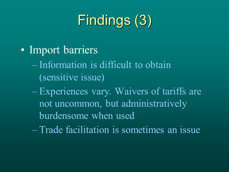Findings (3) Import barriers –Information is difficult to obtain (sensitive issue) –Experiences vary. Waivers of tariffs are not uncommon, but adminis