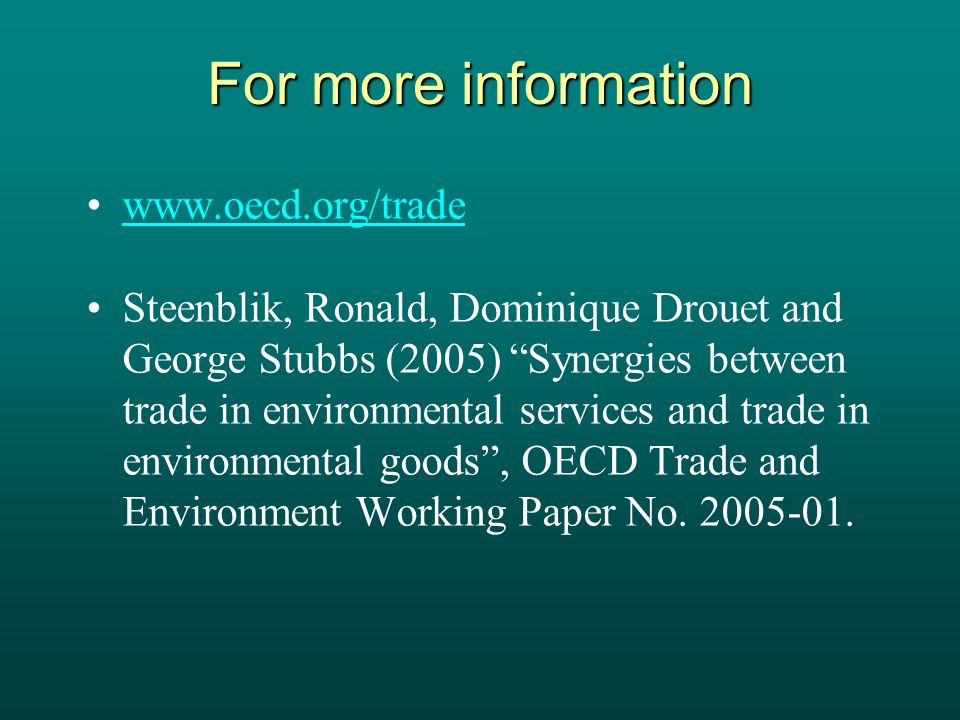 For more information www.oecd.org/trade Steenblik, Ronald, Dominique Drouet and George Stubbs (2005) Synergies between trade in environmental services and trade in environmental goods, OECD Trade and Environment Working Paper No.