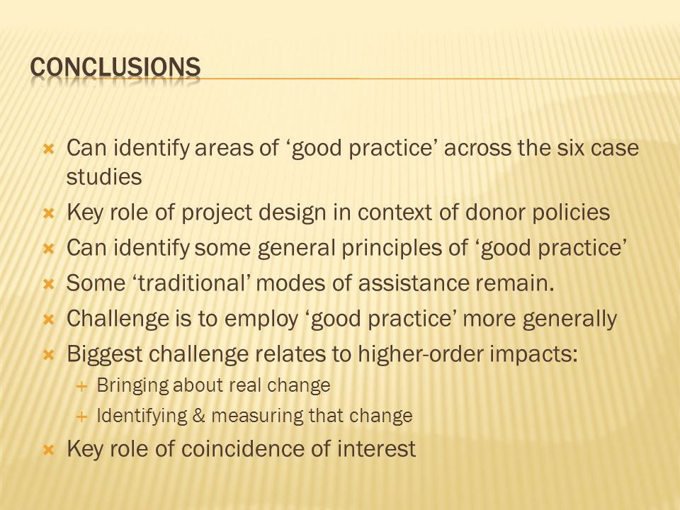 Can identify areas of good practice across the six case studies Key role of project design in context of donor policies Can identify some general prin