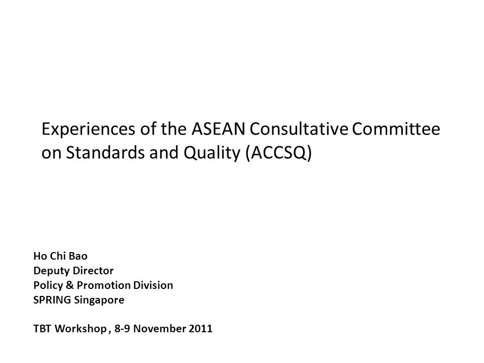 Experiences of the ASEAN Consultative Committee on Standards and Quality (ACCSQ) Ho Chi Bao Deputy Director Policy & Promotion Division SPRING Singapo