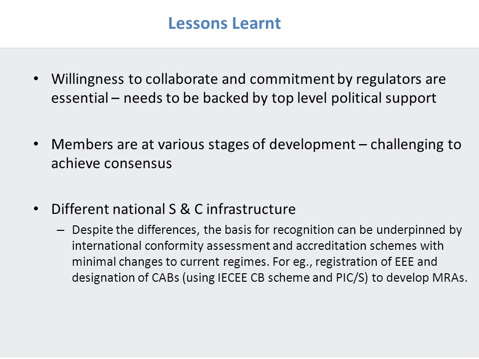 8 Lessons Learnt Willingness to collaborate and commitment by regulators are essential – needs to be backed by top level political support Members are