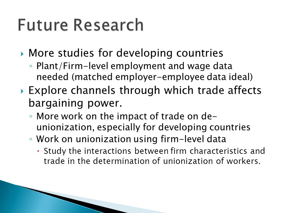 More studies for developing countries Plant/Firm-level employment and wage data needed (matched employer-employee data ideal) Explore channels through which trade affects bargaining power.