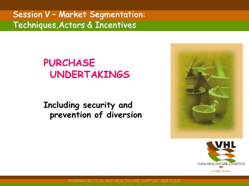 VUNA HEALTHCARE LOGISTICS A THEBE COMPANY PHARMACEUTICAL AND HEALTHCARE SUPPORT SERVICES Session V – Market Segmentation: Techniques,Actors & Incentives PURCHASE UNDERTAKINGS Including security and prevention of diversion