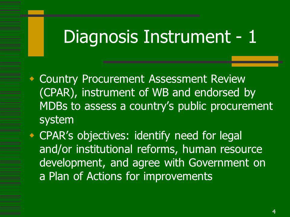 4 Diagnosis Instrument - 1 Country Procurement Assessment Review (CPAR), instrument of WB and endorsed by MDBs to assess a countrys public procurement system CPARs objectives: identify need for legal and/or institutional reforms, human resource development, and agree with Government on a Plan of Actions for improvements