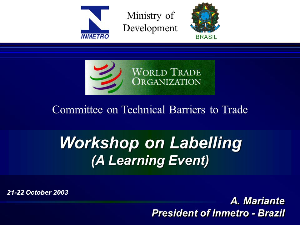 Ministry of Development BRASIL Workshop on Labelling (A Learning Event) Committee on Technical Barriers to Trade 21-22 October 2003 A.