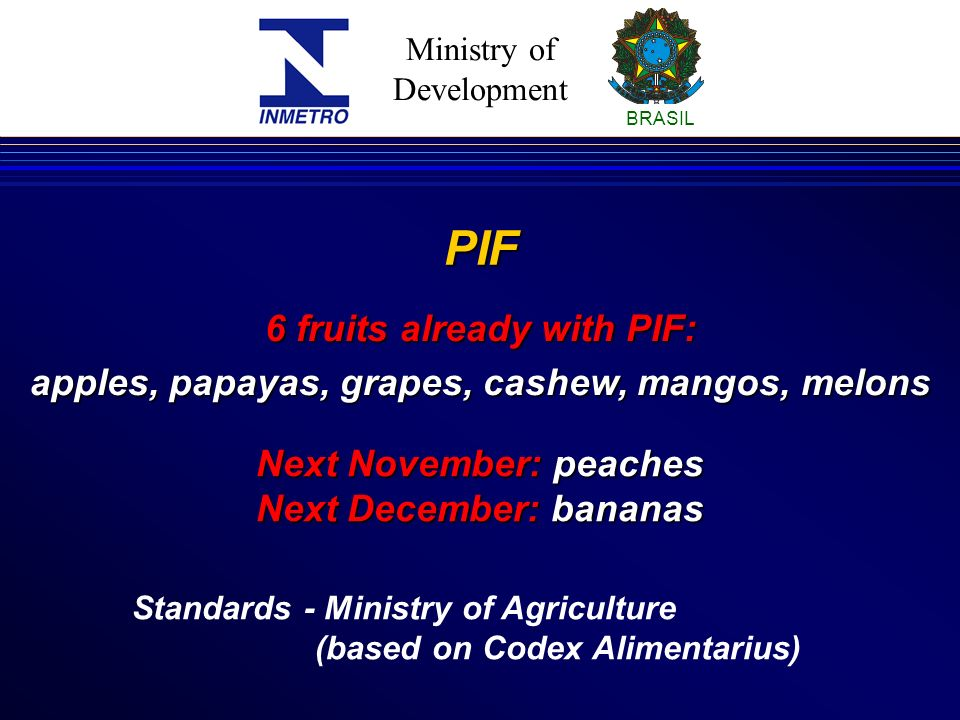 Ministry of Development BRASIL PIF Standards - Ministry of Agriculture (based on Codex Alimentarius) 6 fruits already with PIF: apples, papayas, grapes, cashew, mangos, melons Next November: peaches Next December: bananas