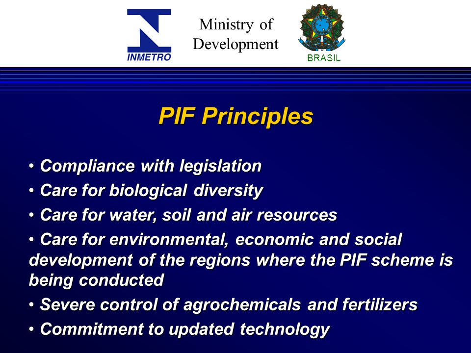 Ministry of Development BRASIL PIF Principles Compliance with legislation Compliance with legislation Care for biological diversity Care for biological diversity Care for water, soil and air resources Care for water, soil and air resources Care for environmental, economic and social development of the regions where the PIF scheme is being conducted Care for environmental, economic and social development of the regions where the PIF scheme is being conducted Severe control of agrochemicals and fertilizers Severe control of agrochemicals and fertilizers Commitment to updated technology Commitment to updated technology