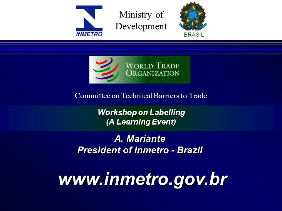 Ministry of Development BRASIL Workshop on Labelling (A Learning Event) Committee on Technical Barriers to Trade A.