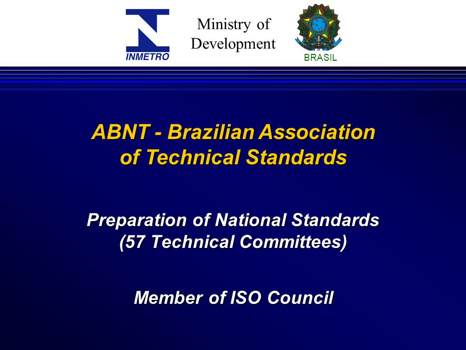 Ministry of Development BRASIL Preparation of National Standards (57 Technical Committees) ABNT - Brazilian Association of Technical Standards Member of ISO Council