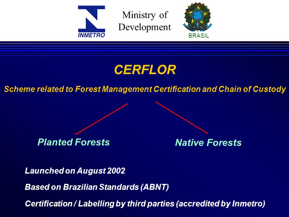 Ministry of Development BRASIL CERFLOR Scheme related to Forest Management Certification and Chain of Custody Planted Forests Native Forests Launched on August 2002 Based on Brazilian Standards (ABNT) Certification / Labelling by third parties (accredited by Inmetro)