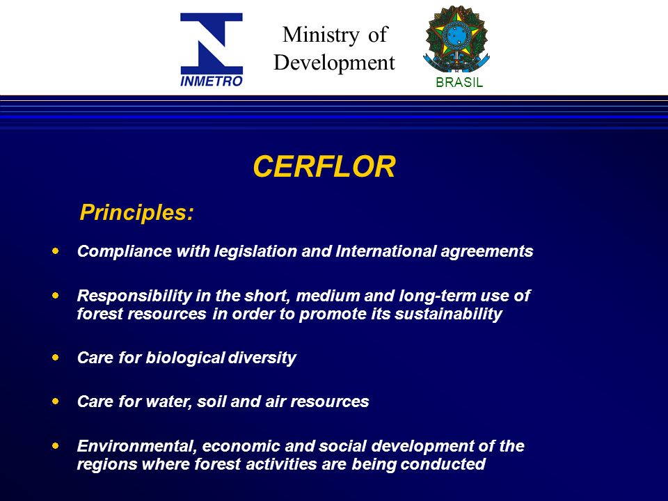 Ministry of Development BRASIL Compliance with legislation and International agreements Responsibility in the short, medium and long-term use of forest resources in order to promote its sustainability Care for biological diversity Care for water, soil and air resources Environmental, economic and social development of the regions where forest activities are being conducted CERFLOR Principles: