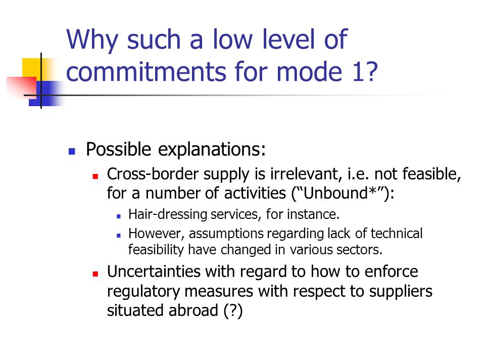 Why such a low level of commitments for mode 1? Possible explanations: Cross-border supply is irrelevant, i.e. not feasible, for a number of activitie