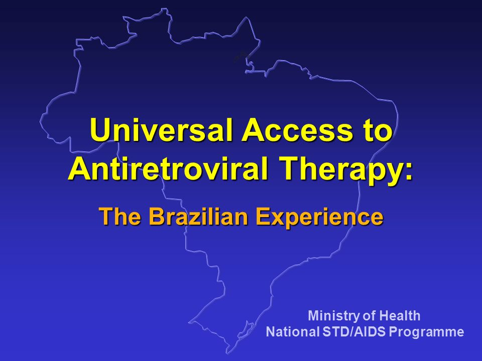 Ministry of Health National STD/AIDS Programme Universal Access to Antiretroviral Therapy: The Brazilian Experience