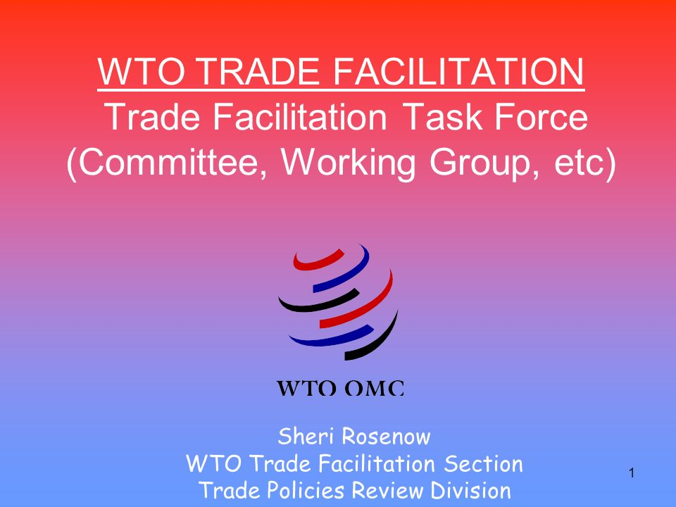 1 WTO TRADE FACILITATION Trade Facilitation Task Force (Committee, Working Group, etc) Sheri Rosenow WTO Trade Facilitation Section Trade Policies Review Division