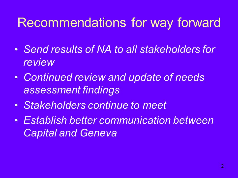 2 Recommendations for way forward Send results of NA to all stakeholders for review Continued review and update of needs assessment findings Stakeholders continue to meet Establish better communication between Capital and Geneva