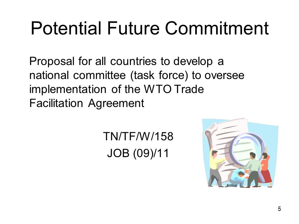 5 Potential Future Commitment Proposal for all countries to develop a national committee (task force) to oversee implementation of the WTO Trade Facilitation Agreement TN/TF/W/158 JOB (09)/11